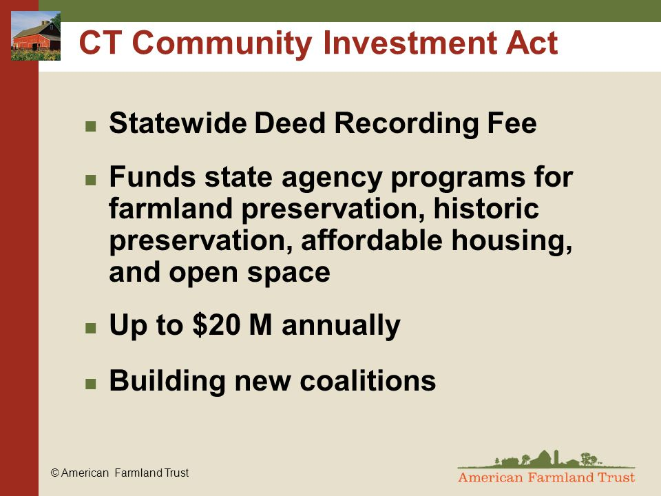 © American Farmland Trust CT Community Investment Act Statewide Deed Recording Fee Funds state agency programs for farmland preservation, historic preservation, affordable housing, and open space Up to $20 M annually Building new coalitions