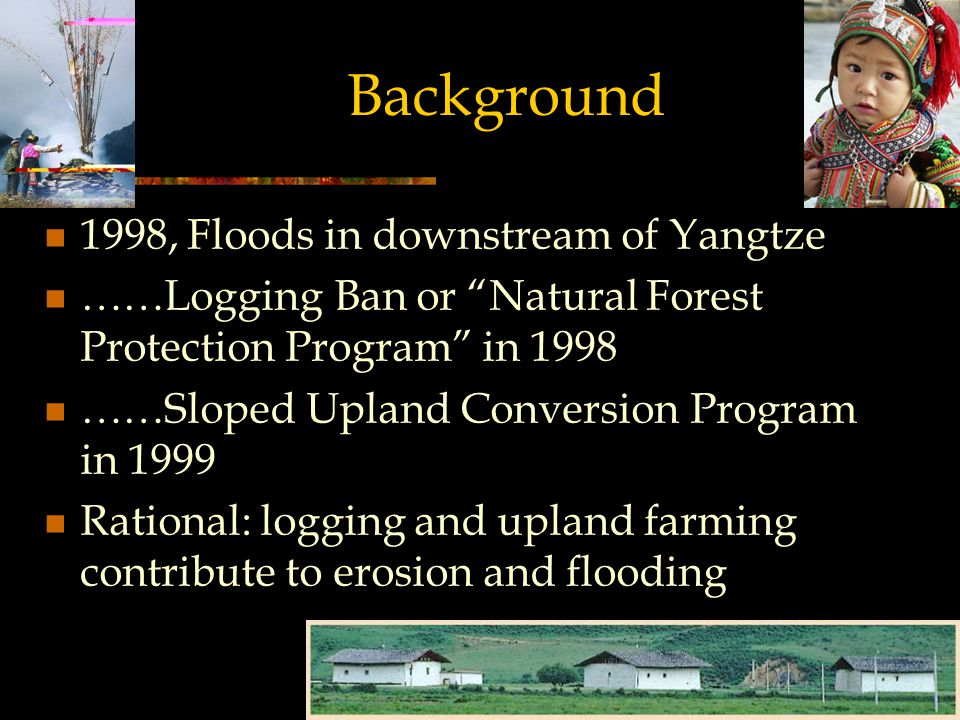 Background 1998, Floods in downstream of Yangtze ……Logging Ban or Natural Forest Protection Program in 1998 ……Sloped Upland Conversion Program in 1999 Rational: logging and upland farming contribute to erosion and flooding