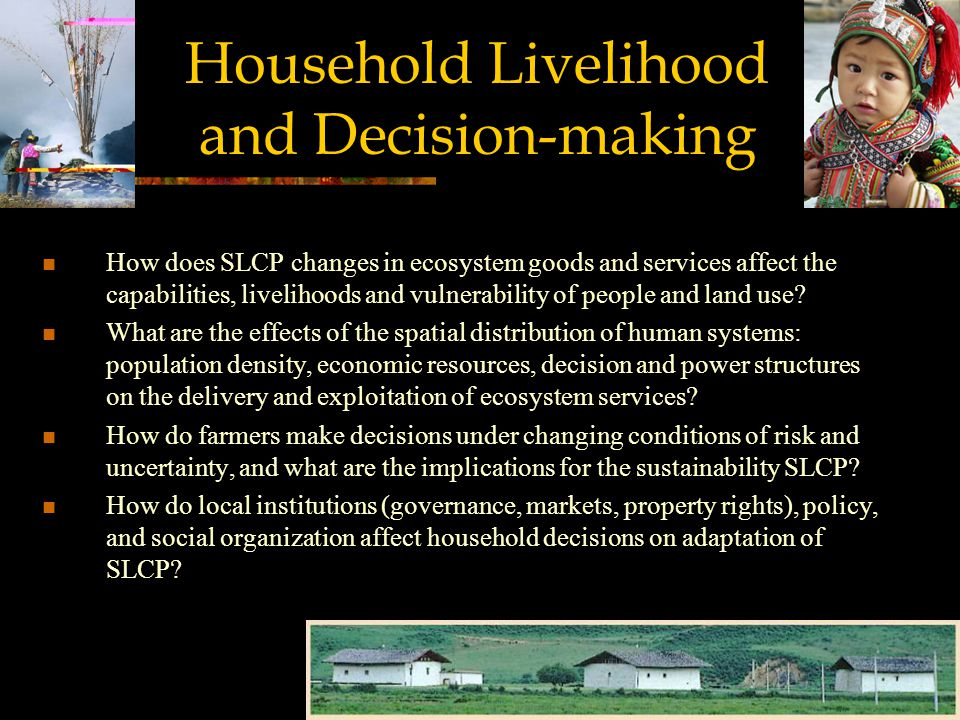 Household Livelihood and Decision-making How does SLCP changes in ecosystem goods and services affect the capabilities, livelihoods and vulnerability of people and land use.