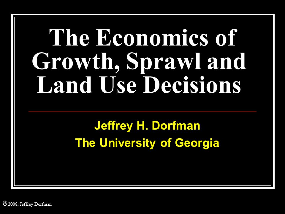 8 2008, Jeffrey Dorfman Some Economic Growth Facts Farm Lands and Green Space The Impact of Development Types Southeastern US Results Jobs and Housing Break-even Home Values The Effect of Development Patterns