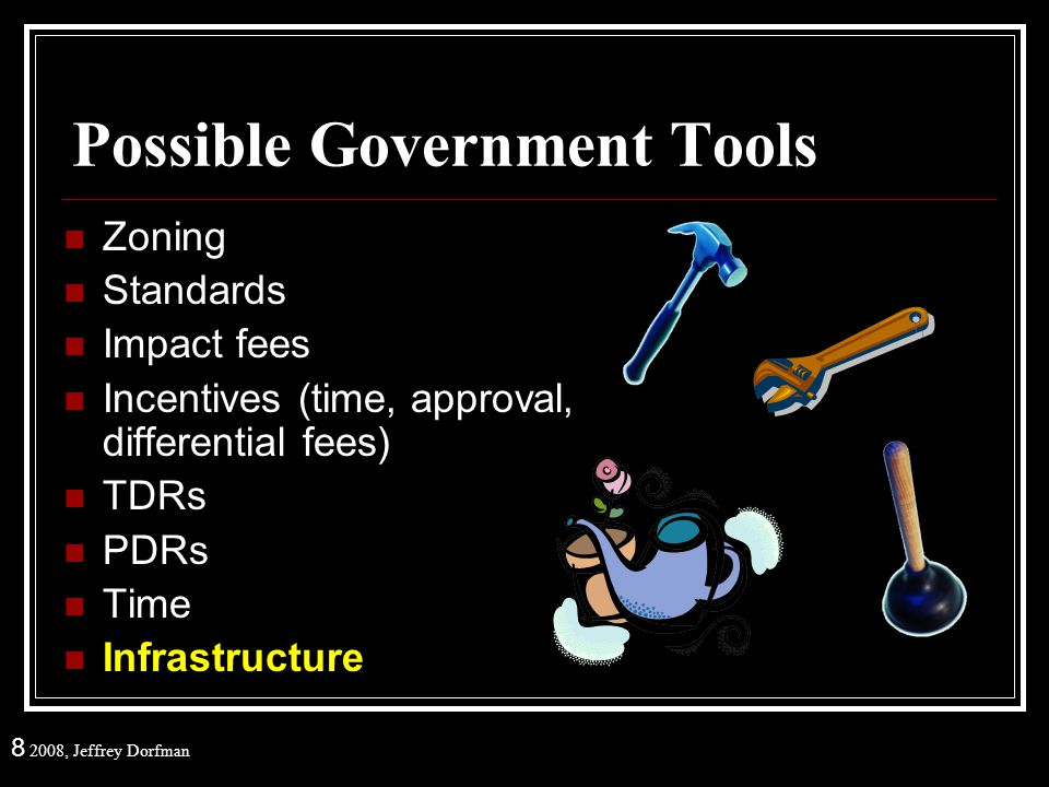 8 2008, Jeffrey Dorfman Possible Government Tools Zoning Standards Impact fees Incentives (time, approval, differential fees) TDRs PDRs Time Infrastru