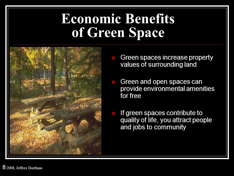 8 2008, Jeffrey Dorfman Economic Benefits of Green Space Green spaces increase property values of surrounding land Green and open spaces can provide environmental amenities for free If green spaces contribute to quality of life, you attract people and jobs to community