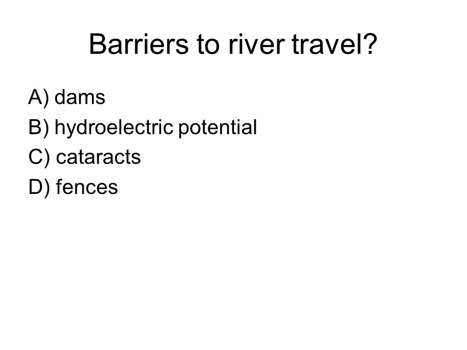 Barriers to river travel? A) dams B) hydroelectric potential C) cataracts D) fences