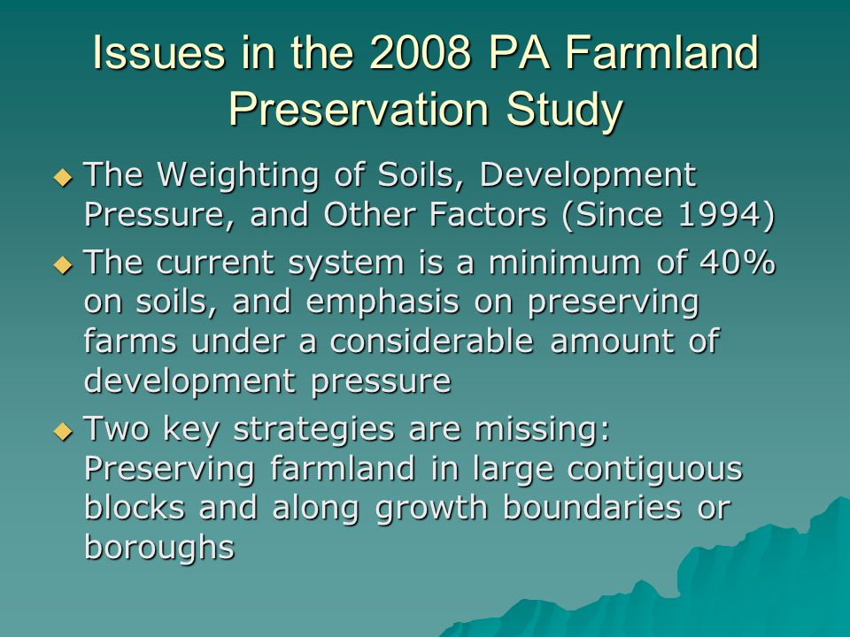 Issues in the 2008 PA Farmland Preservation Study  The Weighting of Soils, Development Pressure, and Other Factors (Since 1994)  The current system is a minimum of 40% on soils, and emphasis on preserving farms under a considerable amount of development pressure  Two key strategies are missing: Preserving farmland in large contiguous blocks and along growth boundaries or boroughs