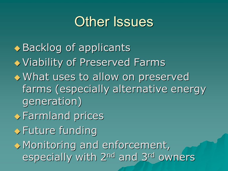 Other Issues  Backlog of applicants  Viability of Preserved Farms  What uses to allow on preserved farms (especially alternative energy generation)  Farmland prices  Future funding  Monitoring and enforcement, especially with 2 nd and 3 rd owners