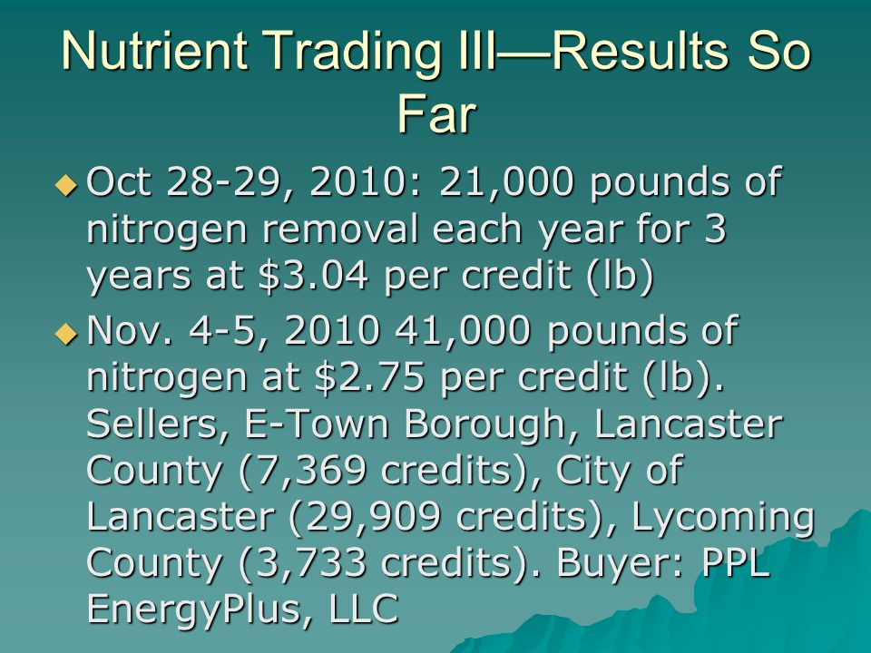 Nutrient Trading III—Results So Far  Oct 28-29, 2010: 21,000 pounds of nitrogen removal each year for 3 years at $3.04 per credit (lb)  Nov.