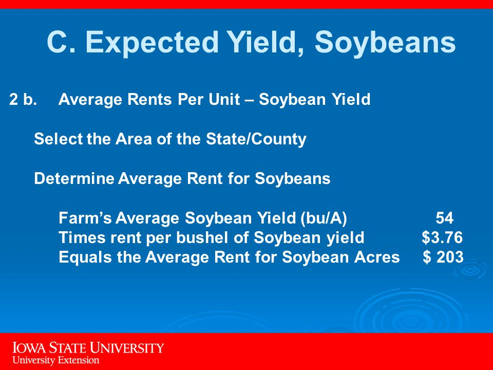 2 b.Average Rents Per Unit – Soybean Yield Select the Area of the State/County Determine Average Rent for Soybeans Farm's Average Soybean Yield (bu/A) 54 Times rent per bushel of Soybean yield $3.76 Equals the Average Rent for Soybean Acres $ 203 C.