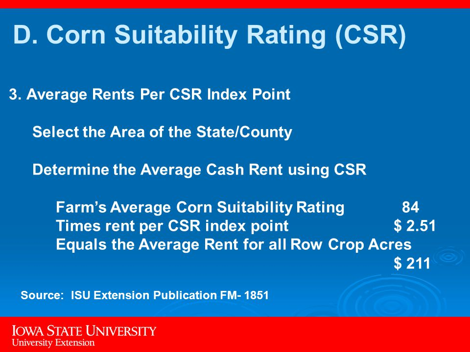 3.Average Rents Per CSR Index Point Select the Area of the State/County Determine the Average Cash Rent using CSR Farm's Average Corn Suitability Rating 84 Times rent per CSR index point $ 2.51 Equals the Average Rent for all Row Crop Acres $ 211 D.