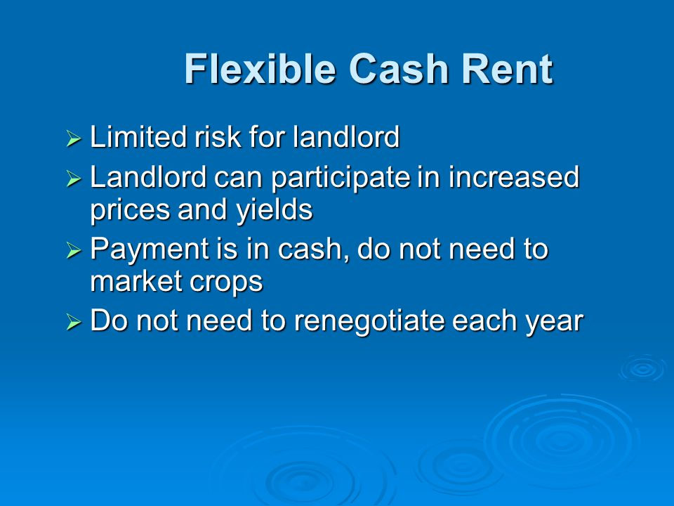 Flexible Cash Rent Flexible Cash Rent  Limited risk for landlord  Landlord can participate in increased prices and yields  Payment is in cash, do not need to market crops  Do not need to renegotiate each year
