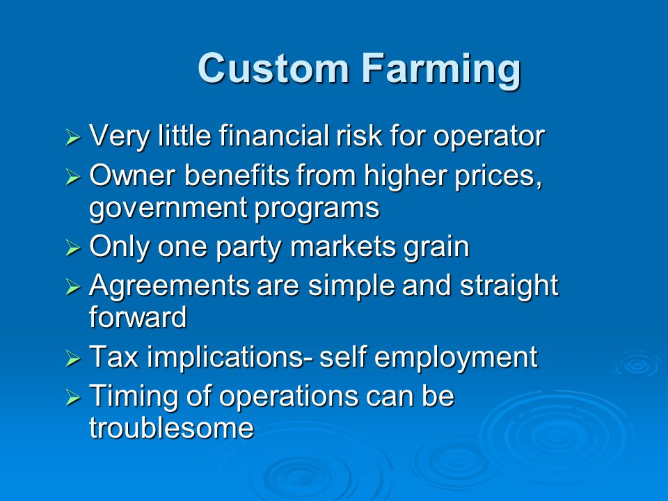 Custom Farming  Very little financial risk for operator  Owner benefits from higher prices, government programs  Only one party markets grain  Agreements are simple and straight forward  Tax implications- self employment  Timing of operations can be troublesome