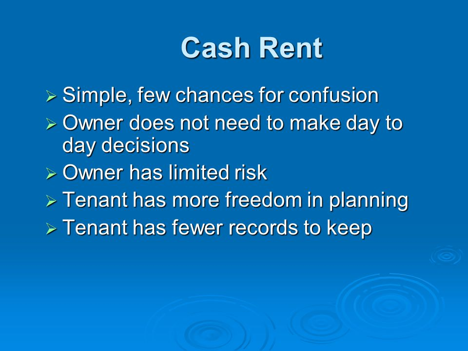 Cash Rent  Simple, few chances for confusion  Owner does not need to make day to day decisions  Owner has limited risk  Tenant has more freedom in planning  Tenant has fewer records to keep