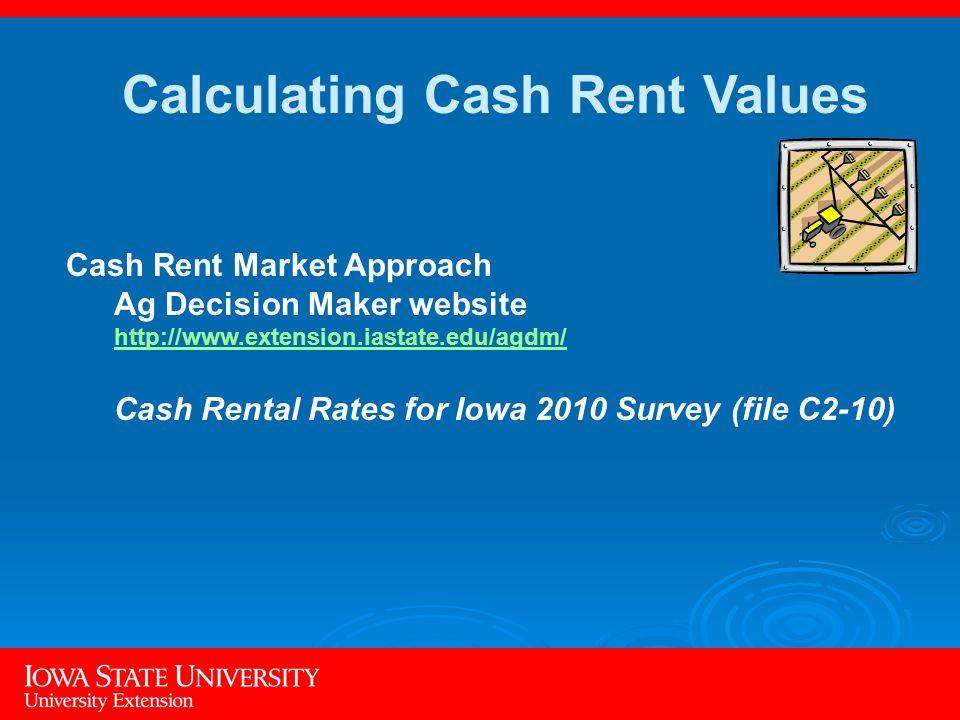 Cash Rent Market Approach Ag Decision Maker website http://www.extension.iastate.edu/agdm/ http://www.extension.iastate.edu/agdm/ Cash Rental Rates for Iowa 2010 Survey (file C2-10) Calculating Cash Rent Values