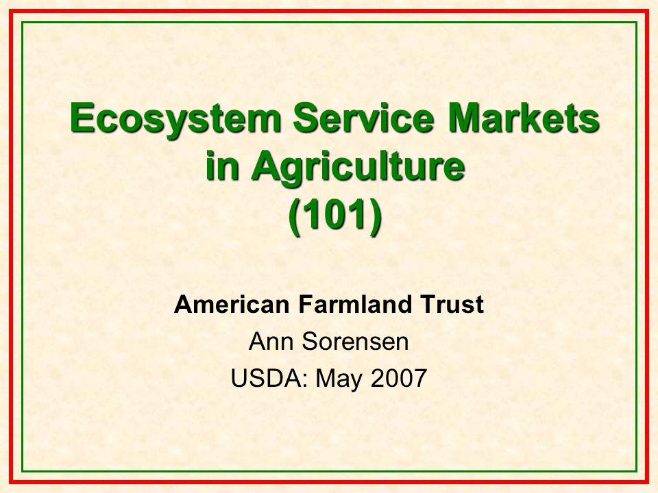 Ecosystem Service Markets in Agriculture (101) American Farmland Trust Ann Sorensen USDA: May 2007