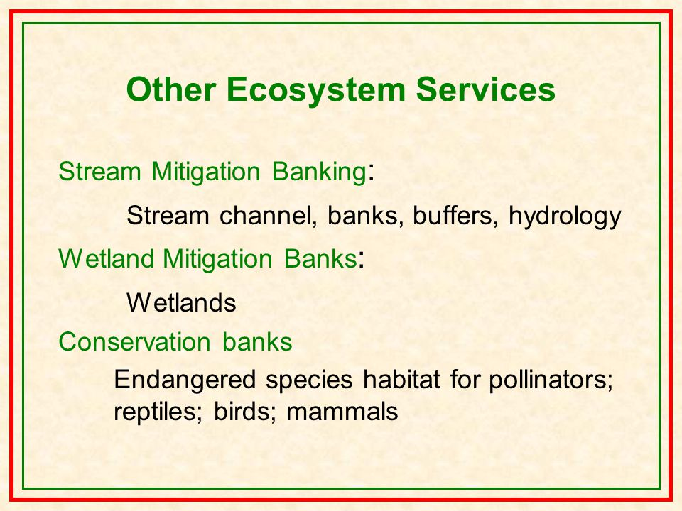 Other Ecosystem Services Stream Mitigation Banking : Stream channel, banks, buffers, hydrology Wetland Mitigation Banks : Wetlands Conservation banks Endangered species habitat for pollinators; reptiles; birds; mammals