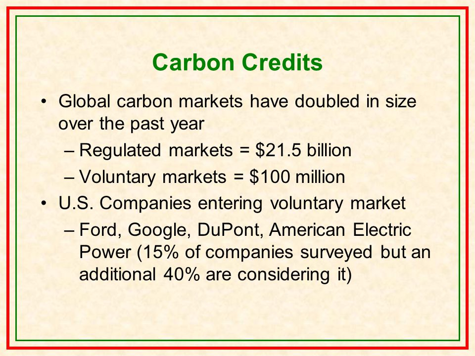 Carbon Credits Global carbon markets have doubled in size over the past year –Regulated markets = $21.5 billion –Voluntary markets = $100 million U.S.
