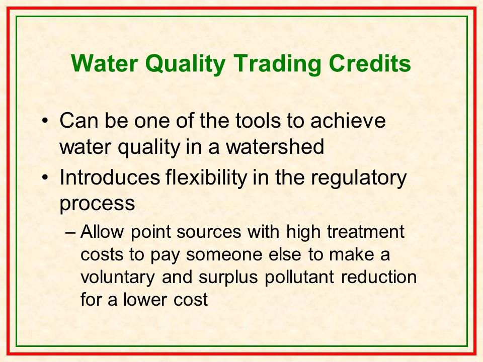 Water Quality Trading Credits Can be one of the tools to achieve water quality in a watershed Introduces flexibility in the regulatory process –Allow point sources with high treatment costs to pay someone else to make a voluntary and surplus pollutant reduction for a lower cost