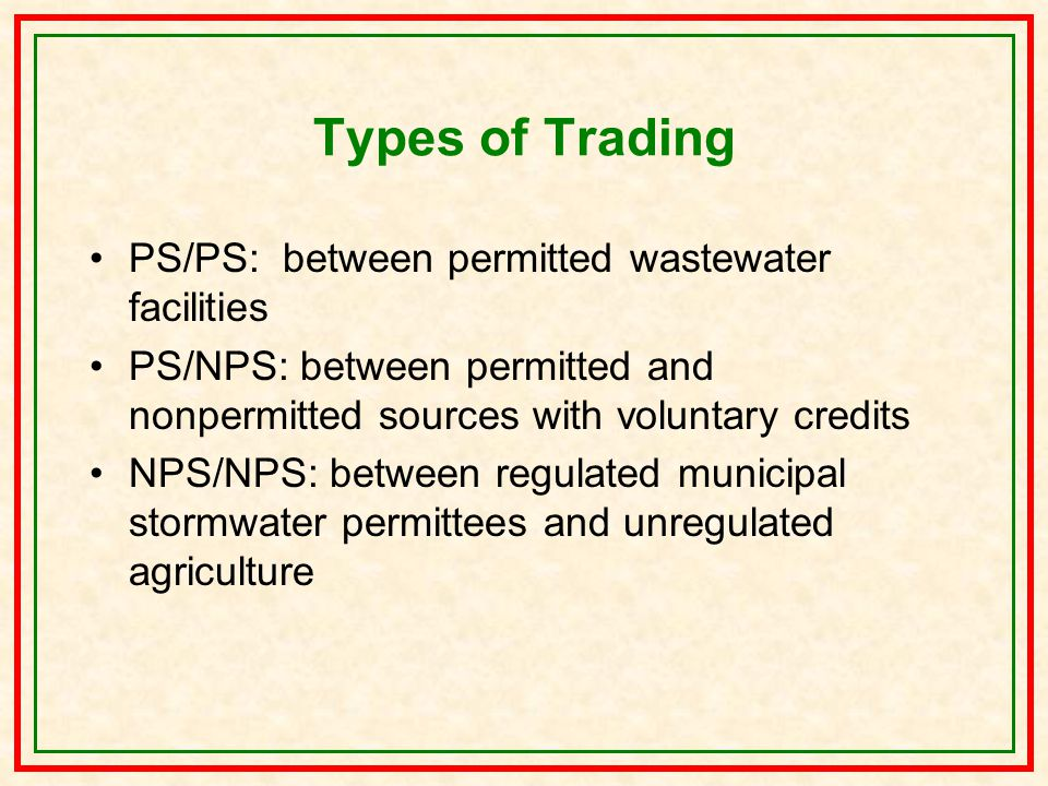 Types of Trading PS/PS: between permitted wastewater facilities PS/NPS: between permitted and nonpermitted sources with voluntary credits NPS/NPS: between regulated municipal stormwater permittees and unregulated agriculture