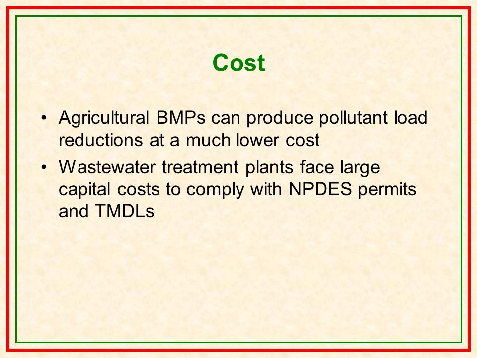 Cost Agricultural BMPs can produce pollutant load reductions at a much lower cost Wastewater treatment plants face large capital costs to comply with NPDES permits and TMDLs