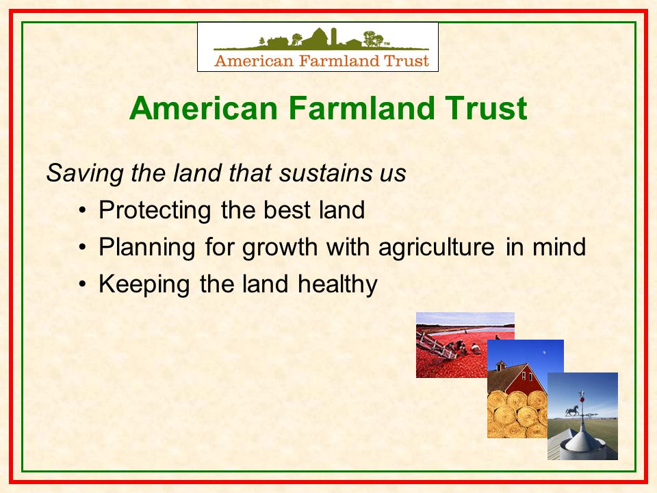 American Farmland Trust Saving the land that sustains us Protecting the best land Planning for growth with agriculture in mind Keeping the land healthy