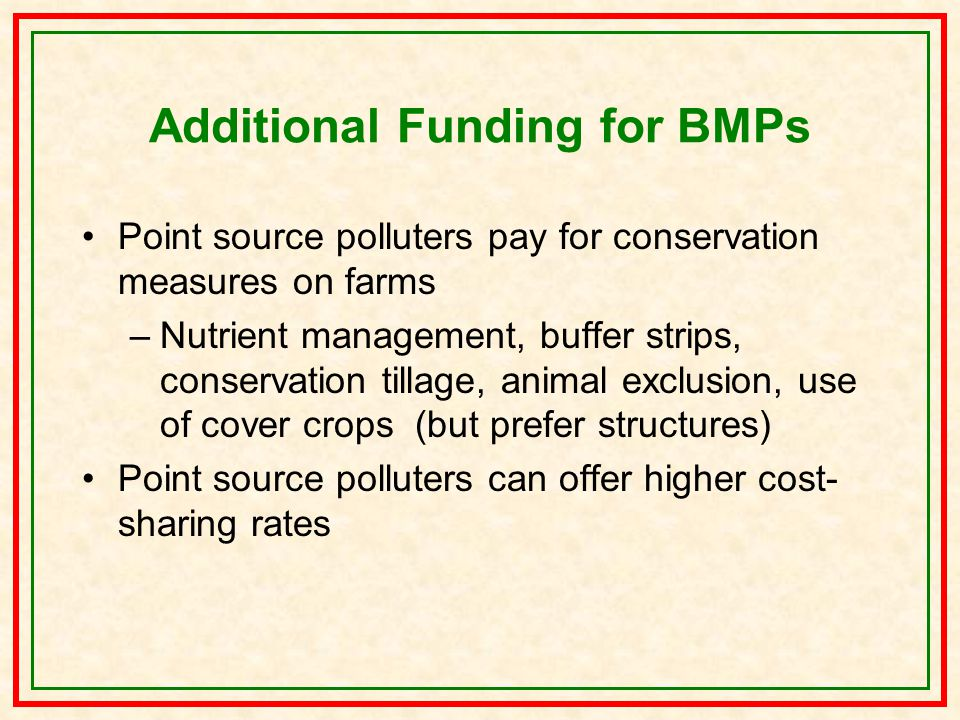 Additional Funding for BMPs Point source polluters pay for conservation measures on farms –Nutrient management, buffer strips, conservation tillage, animal exclusion, use of cover crops (but prefer structures) Point source polluters can offer higher cost- sharing rates