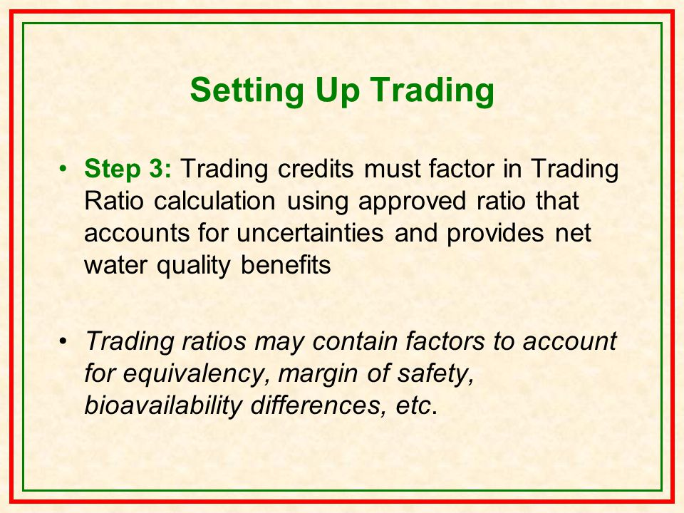 Setting Up Trading Step 3: Trading credits must factor in Trading Ratio calculation using approved ratio that accounts for uncertainties and provides net water quality benefits Trading ratios may contain factors to account for equivalency, margin of safety, bioavailability differences, etc.