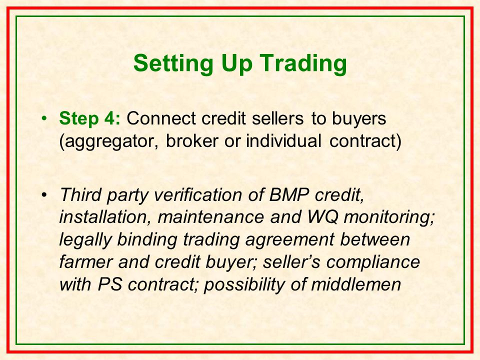 Setting Up Trading Step 4: Connect credit sellers to buyers (aggregator, broker or individual contract) Third party verification of BMP credit, installation, maintenance and WQ monitoring; legally binding trading agreement between farmer and credit buyer; seller's compliance with PS contract; possibility of middlemen