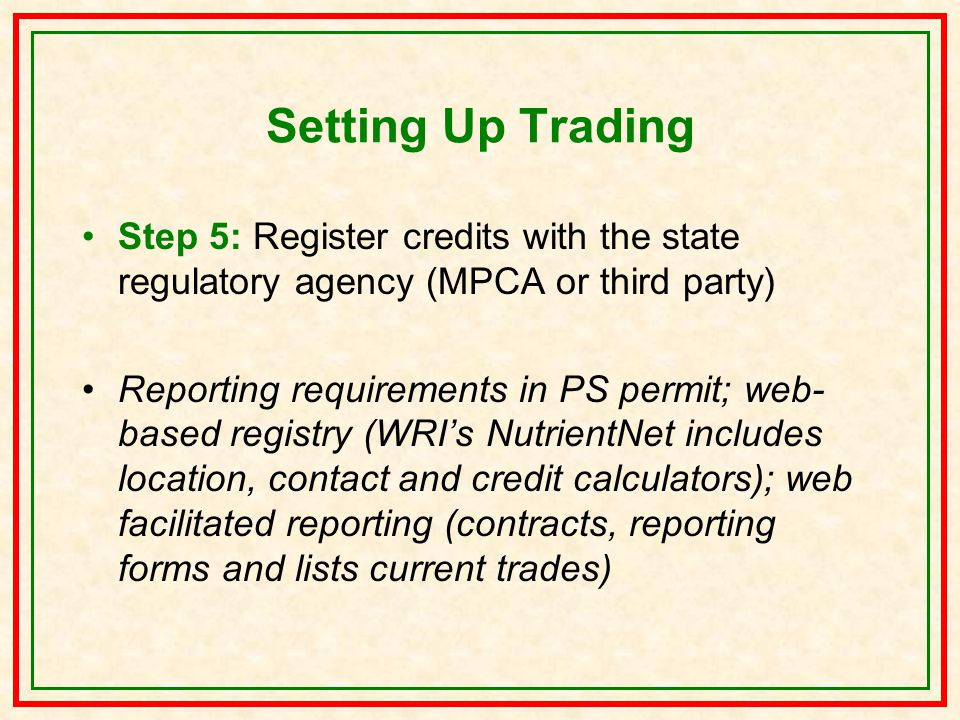 Setting Up Trading Step 5: Register credits with the state regulatory agency (MPCA or third party) Reporting requirements in PS permit; web- based registry (WRI's NutrientNet includes location, contact and credit calculators); web facilitated reporting (contracts, reporting forms and lists current trades)