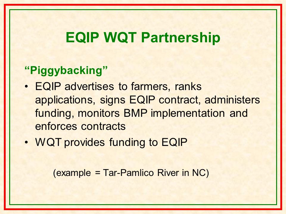EQIP WQT Partnership Piggybacking EQIP advertises to farmers, ranks applications, signs EQIP contract, administers funding, monitors BMP implementation and enforces contracts WQT provides funding to EQIP (example = Tar-Pamlico River in NC)