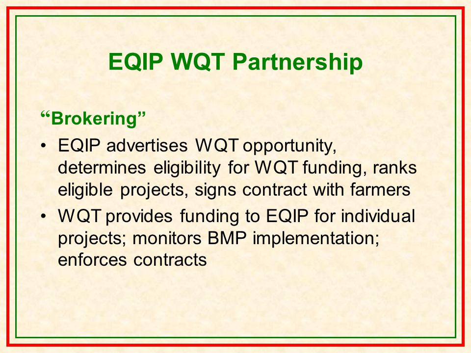 EQIP WQT Partnership Brokering EQIP advertises WQT opportunity, determines eligibility for WQT funding, ranks eligible projects, signs contract with farmers WQT provides funding to EQIP for individual projects; monitors BMP implementation; enforces contracts