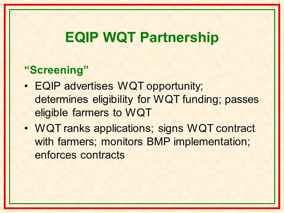 EQIP WQT Partnership Screening EQIP advertises WQT opportunity; determines eligibility for WQT funding; passes eligible farmers to WQT WQT ranks applications; signs WQT contract with farmers; monitors BMP implementation; enforces contracts