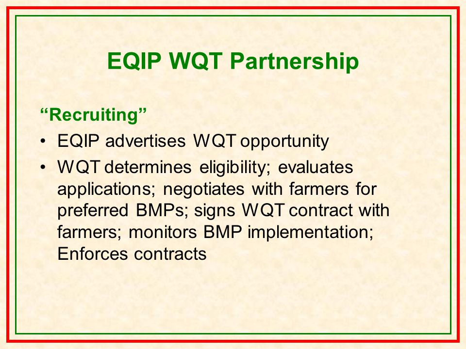 EQIP WQT Partnership Recruiting EQIP advertises WQT opportunity WQT determines eligibility; evaluates applications; negotiates with farmers for preferred BMPs; signs WQT contract with farmers; monitors BMP implementation; Enforces contracts