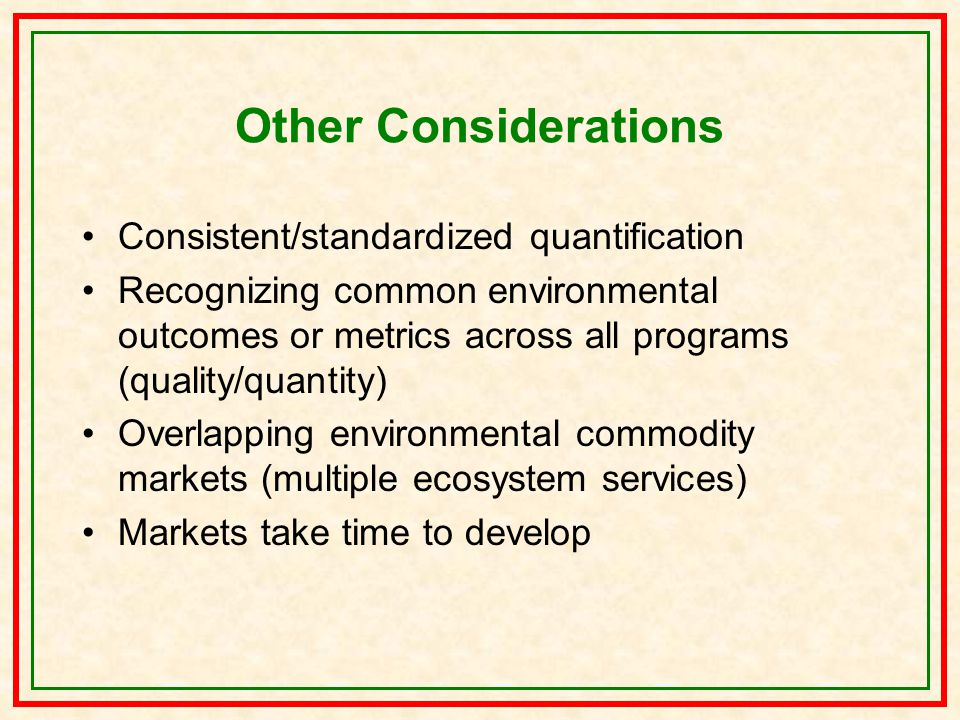 Other Considerations Consistent/standardized quantification Recognizing common environmental outcomes or metrics across all programs (quality/quantity) Overlapping environmental commodity markets (multiple ecosystem services) Markets take time to develop