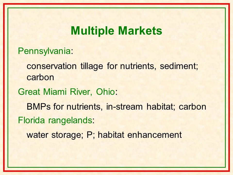 Multiple Markets Pennsylvania: conservation tillage for nutrients, sediment; carbon Great Miami River, Ohio : BMPs for nutrients, in-stream habitat; carbon Florida rangelands: water storage; P; habitat enhancement