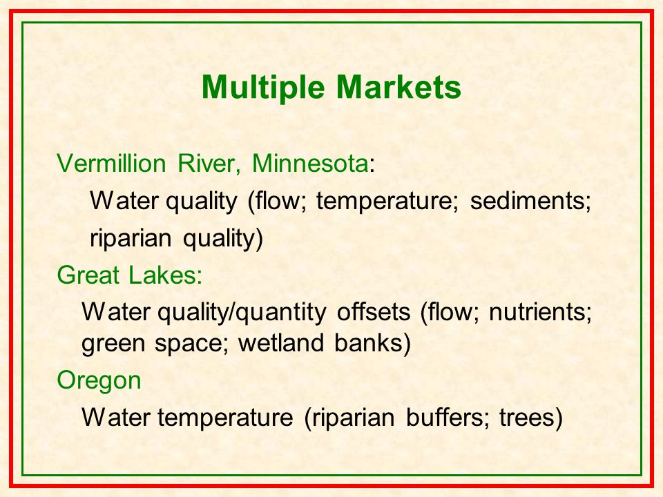 Multiple Markets Vermillion River, Minnesota: Water quality (flow; temperature; sediments; riparian quality) Great Lakes: Water quality/quantity offsets (flow; nutrients; green space; wetland banks) Oregon Water temperature (riparian buffers; trees)