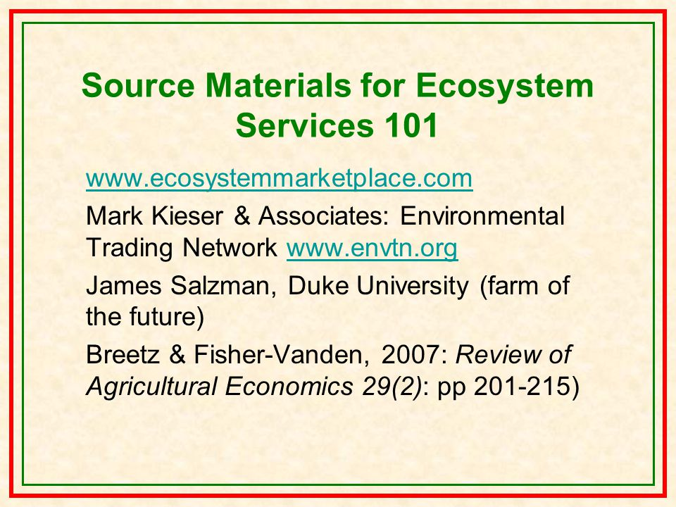 Source Materials for Ecosystem Services 101 www.ecosystemmarketplace.com Mark Kieser & Associates: Environmental Trading Network www.envtn.orgwww.envtn.org James Salzman, Duke University (farm of the future) Breetz & Fisher-Vanden, 2007: Review of Agricultural Economics 29(2): pp 201-215)