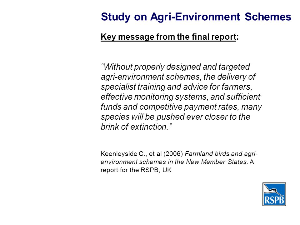 Study on Agri-Environment Schemes Key message from the final report: Without properly designed and targeted agri-environment schemes, the delivery of specialist training and advice for farmers, effective monitoring systems, and sufficient funds and competitive payment rates, many species will be pushed ever closer to the brink of extinction. Keenleyside C., et al (2006) Farmland birds and agri- environment schemes in the New Member States.