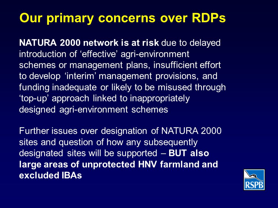 Our primary concerns over RDPs NATURA 2000 network is at risk due to delayed introduction of 'effective' agri-environment schemes or management plans, insufficient effort to develop 'interim' management provisions, and funding inadequate or likely to be misused through 'top-up' approach linked to inappropriately designed agri-environment schemes Further issues over designation of NATURA 2000 sites and question of how any subsequently designated sites will be supported – BUT also large areas of unprotected HNV farmland and excluded IBAs