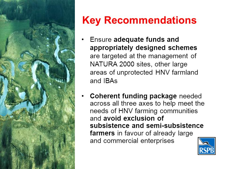 Key Recommendations Ensure adequate funds and appropriately designed schemes are targeted at the management of NATURA 2000 sites, other large areas of unprotected HNV farmland and IBAs Coherent funding package needed across all three axes to help meet the needs of HNV farming communities and avoid exclusion of subsistence and semi-subsistence farmers in favour of already large and commercial enterprises