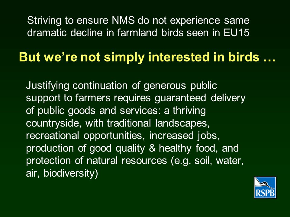 But we're not simply interested in birds … Justifying continuation of generous public support to farmers requires guaranteed delivery of public goods and services: a thriving countryside, with traditional landscapes, recreational opportunities, increased jobs, production of good quality & healthy food, and protection of natural resources (e.g.
