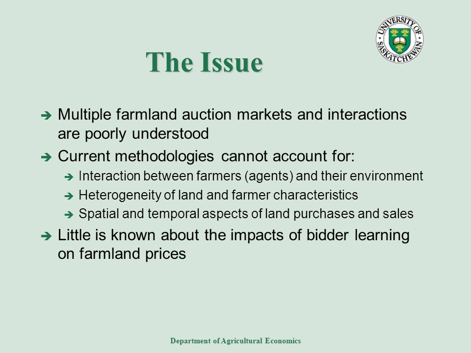 Department of Agricultural Economics The Issue  Multiple farmland auction markets and interactions are poorly understood  Current methodologies cannot account for:  Interaction between farmers (agents) and their environment  Heterogeneity of land and farmer characteristics  Spatial and temporal aspects of land purchases and sales  Little is known about the impacts of bidder learning on farmland prices