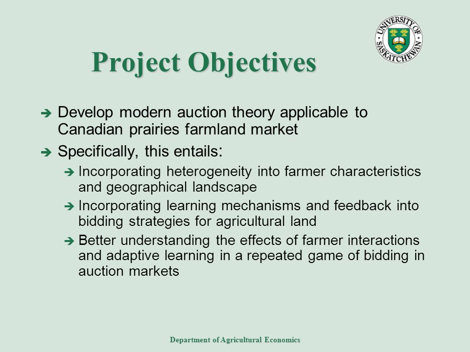 Department of Agricultural Economics Project Objectives  Develop modern auction theory applicable to Canadian prairies farmland market  Specifically, this entails :  Incorporating heterogeneity into farmer characteristics and geographical landscape  Incorporating learning mechanisms and feedback into bidding strategies for agricultural land  Better understanding the effects of farmer interactions and adaptive learning in a repeated game of bidding in auction markets