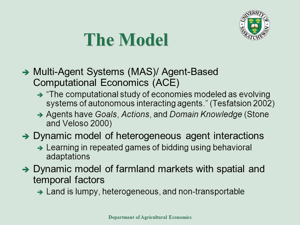 Department of Agricultural Economics The Model  Multi-Agent Systems (MAS)/ Agent-Based Computational Economics (ACE)  The computational study of economies modeled as evolving systems of autonomous interacting agents. (Tesfatsion 2002)  Agents have Goals, Actions, and Domain Knowledge (Stone and Veloso 2000)  Dynamic model of heterogeneous agent interactions  Learning in repeated games of bidding using behavioral adaptations  Dynamic model of farmland markets with spatial and temporal factors  Land is lumpy, heterogeneous, and non-transportable