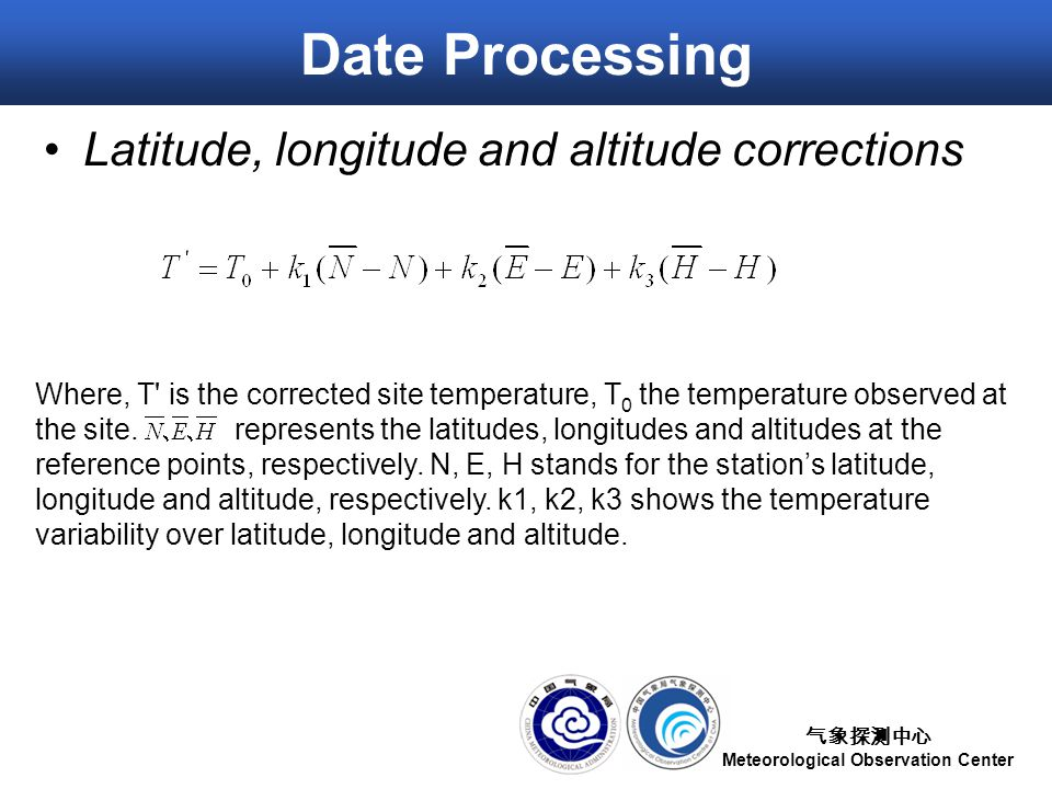 气象探测中心 Meteorological Observation Center Date Processing Latitude, longitude and altitude corrections Where, T is the corrected site temperature, T 0 the temperature observed at the site.