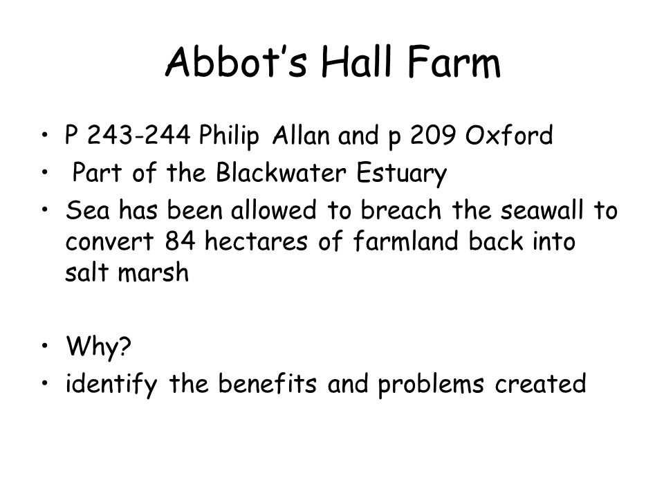 Abbot's Hall Farm P 243-244 Philip Allan and p 209 Oxford Part of the Blackwater Estuary Sea has been allowed to breach the seawall to convert 84 hectares of farmland back into salt marsh Why.