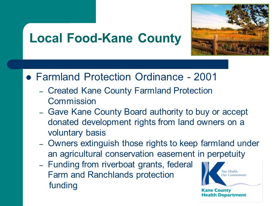 Local Food-Kane County Farmland Protection Ordinance - 2001 – Created Kane County Farmland Protection Commission – Gave Kane County Board authority to buy or accept donated development rights from land owners on a voluntary basis – Owners extinguish those rights to keep farmland under an agricultural conservation easement in perpetuity – Funding from riverboat grants, federal Farm and Ranchlands protection funding