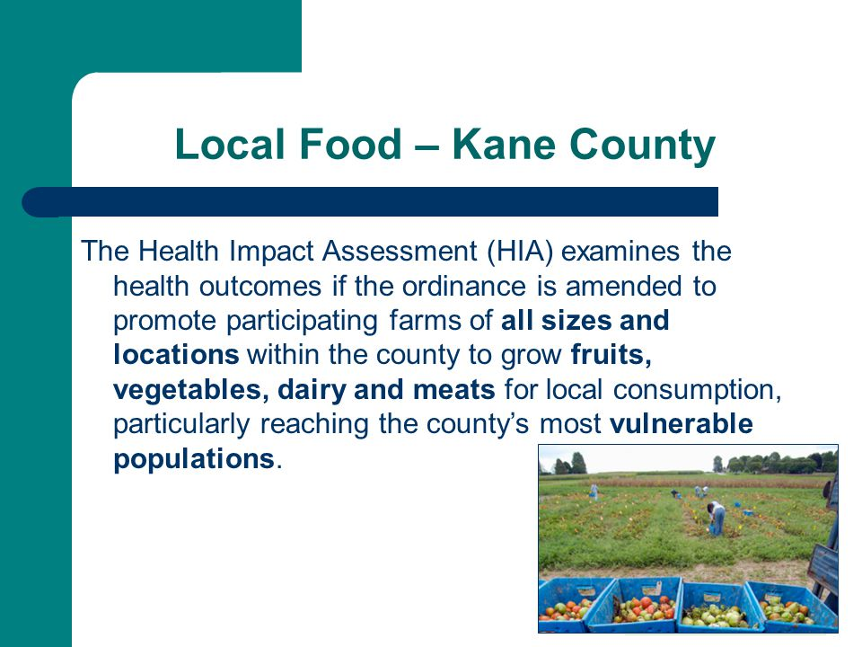 Local Food – Kane County The Health Impact Assessment (HIA) examines the health outcomes if the ordinance is amended to promote participating farms of all sizes and locations within the county to grow fruits, vegetables, dairy and meats for local consumption, particularly reaching the county's most vulnerable populations.
