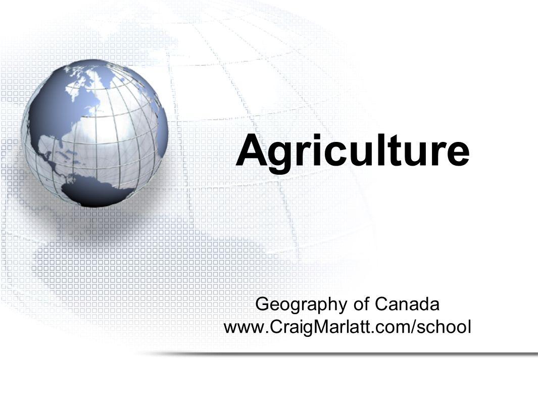 Geography of Canada www.CraigMarlatt.com/school Agriculture