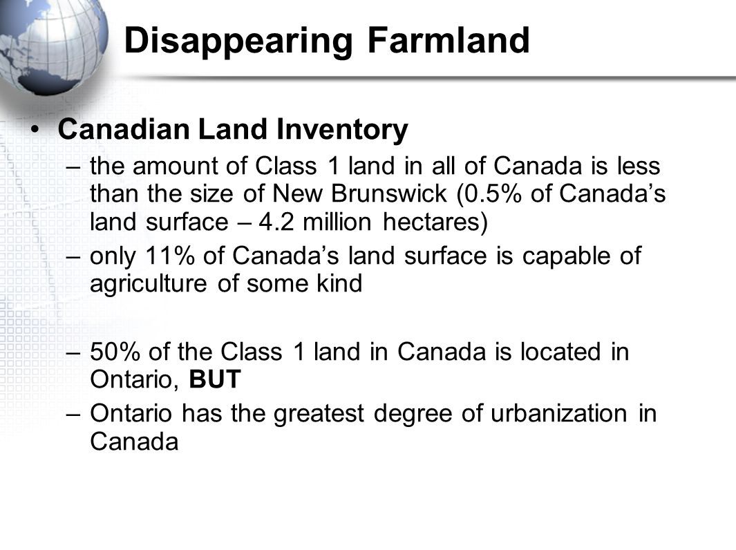 Disappearing Farmland Canadian Land Inventory –the amount of Class 1 land in all of Canada is less than the size of New Brunswick (0.5% of Canada's land surface – 4.2 million hectares) –only 11% of Canada's land surface is capable of agriculture of some kind –50% of the Class 1 land in Canada is located in Ontario, BUT –Ontario has the greatest degree of urbanization in Canada