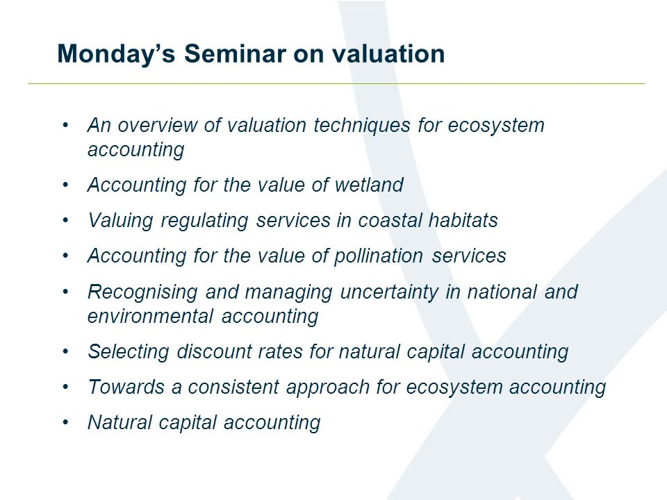 Monday's Seminar on valuation An overview of valuation techniques for ecosystem accounting Accounting for the value of wetland Valuing regulating services in coastal habitats Accounting for the value of pollination services Recognising and managing uncertainty in national and environmental accounting Selecting discount rates for natural capital accounting Towards a consistent approach for ecosystem accounting Natural capital accounting