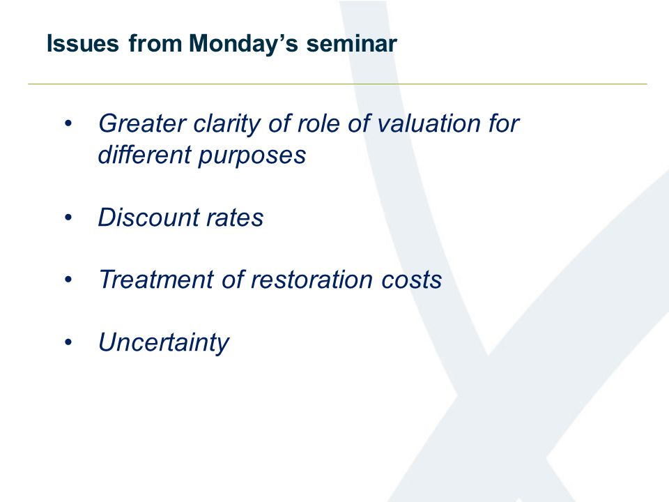 Greater clarity of role of valuation for different purposes Discount rates Treatment of restoration costs Uncertainty Issues from Monday's seminar